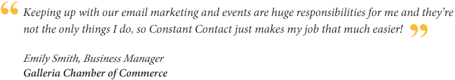 Keeping up with our email marketing and events are huge responsibilities for me and they're not the only things I do, so Constant Contact just makes my job that much easier! Emily Smith, Business Manager for Galleria Chamber of Commerce